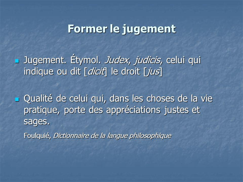 Former le jugement Jugement. Étymol. Judex, judicis, celui qui indique ou dit [dicit] le droit [jus]